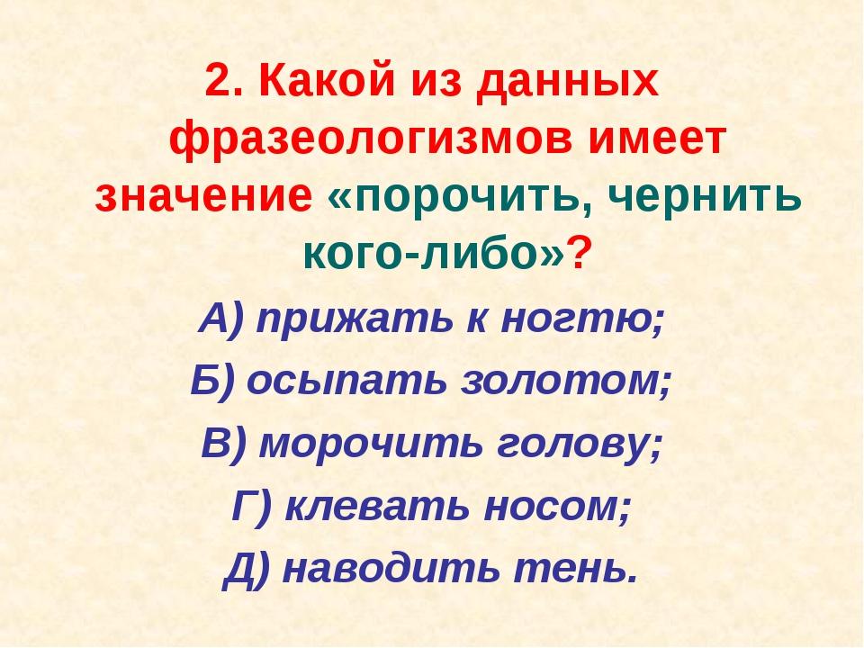 2. Какой из данных фразеологизмов имеет значение «порочить, чернить кого-либо...