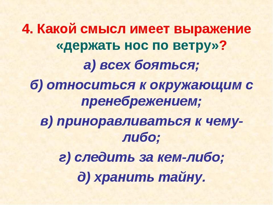4. Какой смысл имеет выражение «держать нос по ветру»? а) всех бояться; б)...