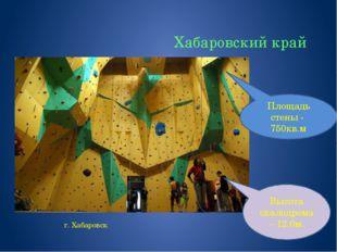 Хабаровский край г. Хабаровск Высота скалодрома – 12.0м. Площадь стены - 750к