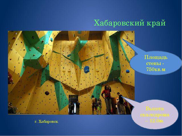 Хабаровский край г. Хабаровск Высота скалодрома – 12.0м. Площадь стены - 750к...