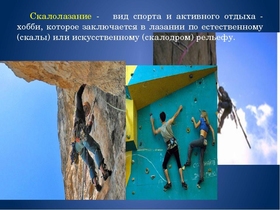 Скалолазание - вид спорта и активного отдыха - хобби, которое заключается в...
