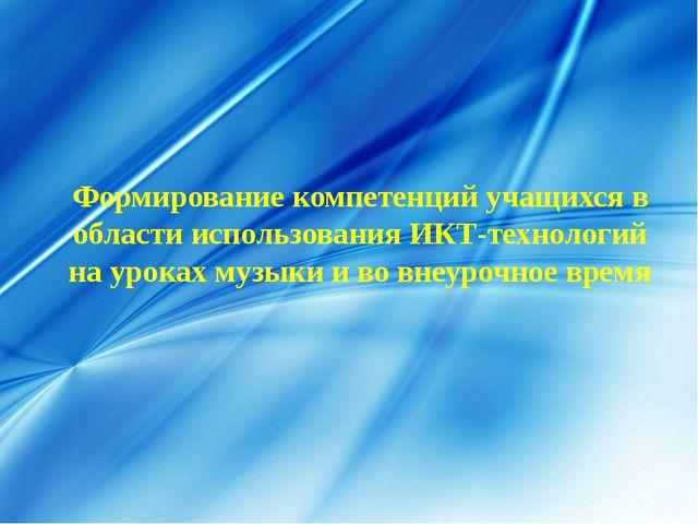 Формирование компетенций учащихся в области использования ИКТ-технологий на у...