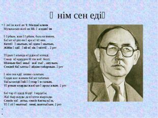 Әнім сен едің Өлеңін жазған Т. Молдағалиев Музыкасын жазған Ш. Қалдаяқов Құрб