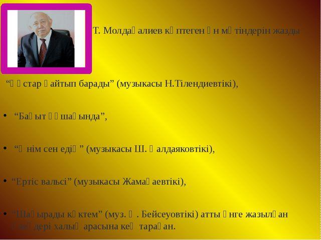 """Т. Молдағалиев көптеген ән мәтіндерін жазды """"Құстар қайтып барады"""" (музыкасы..."""