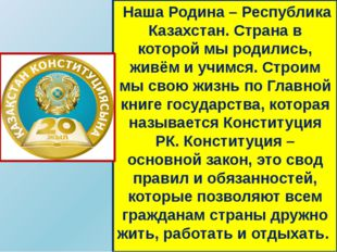 Наша Родина – Республика Казахстан. Страна в которой мы родились, живём и уч