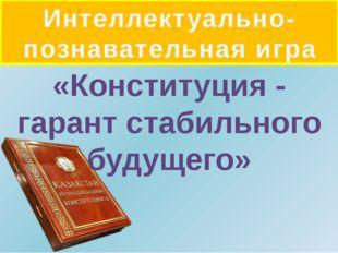 Интеллектуально-познавательная игра «Конституция - гарант стабильного будущего»