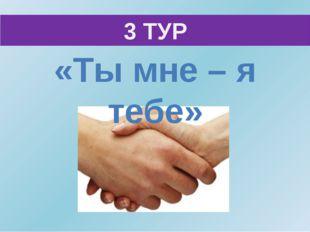 3 ТУР «Ты мне – я тебе»