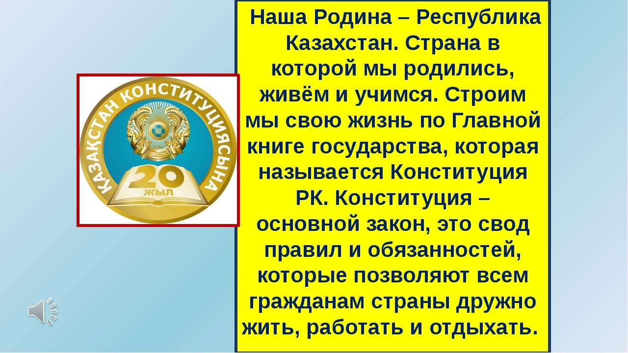 Наша Родина – Республика Казахстан. Страна в которой мы родились, живём и уч...