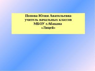 Попова Юлия Анатольевна учитель начальных классов МБОУ г.Абакана «Лицей»
