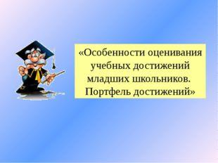 «Особенности оценивания учебных достижений младших школьников. Портфель дости