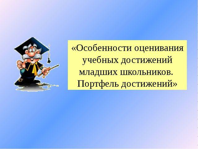 «Особенности оценивания учебных достижений младших школьников. Портфель дости...