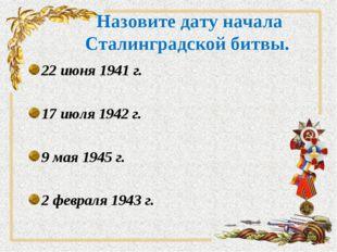 Назовите дату начала Сталинградской битвы. 22 июня 1941 г. 17 июля 1942 г. 9