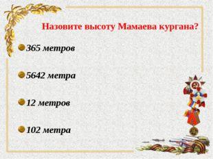 Назовите высоту Мамаева кургана? 365 метров 5642 метра 12 метров 102 метра
