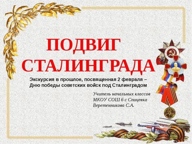 ПОДВИГ СТАЛИНГРАДА Учитель начальных классов МКОУ СОШ 6 с Спицевка Веретенник...