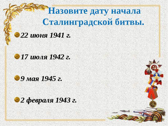 Назовите дату начала Сталинградской битвы. 22 июня 1941 г. 17 июля 1942 г. 9...