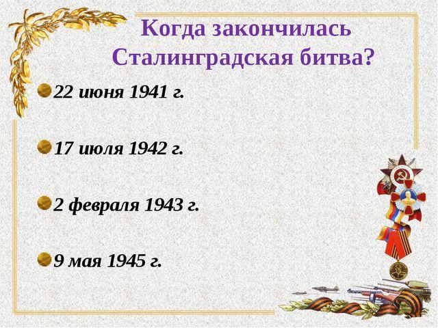 Когда закончилась Сталинградская битва? 22 июня 1941 г. 17 июля 1942 г. 2 фев...