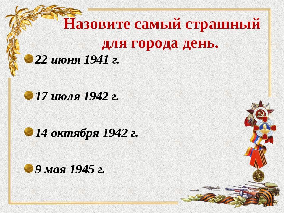 Назовите самый страшный для города день. 22 июня 1941 г. 17 июля 1942 г. 14 о...