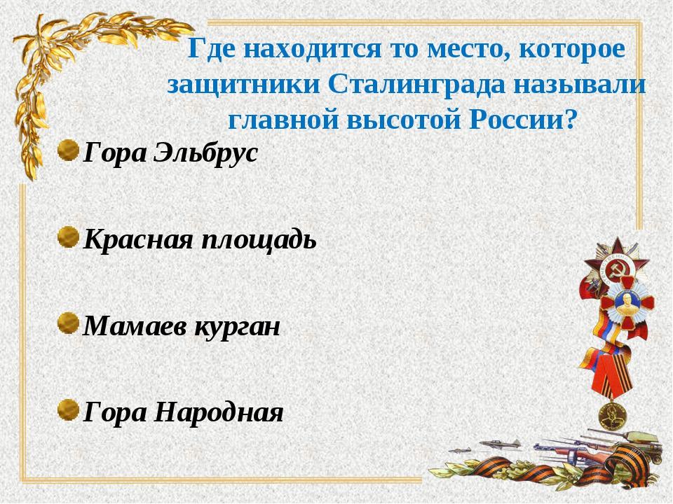 Где находится то место, которое защитники Сталинграда называли главной высото...