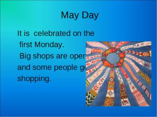 May Day It is celebrated on the first Monday. Big shops are open and some pe