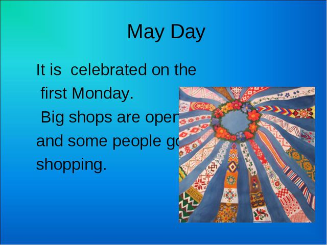 May Day It is celebrated on the first Monday. Big shops are open and some pe...