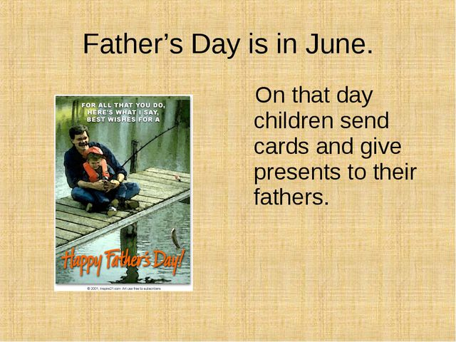 Father's Day is in June. On that day children send cards and give presents to...