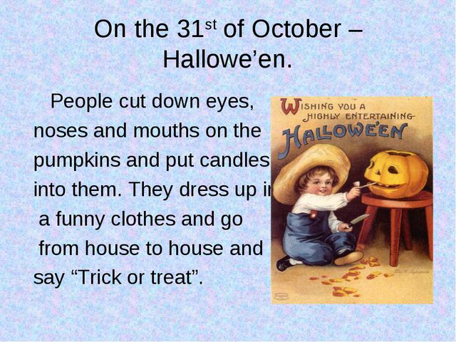 On the 31st of October – Hallowe'en. People cut down eyes, noses and mouths o...