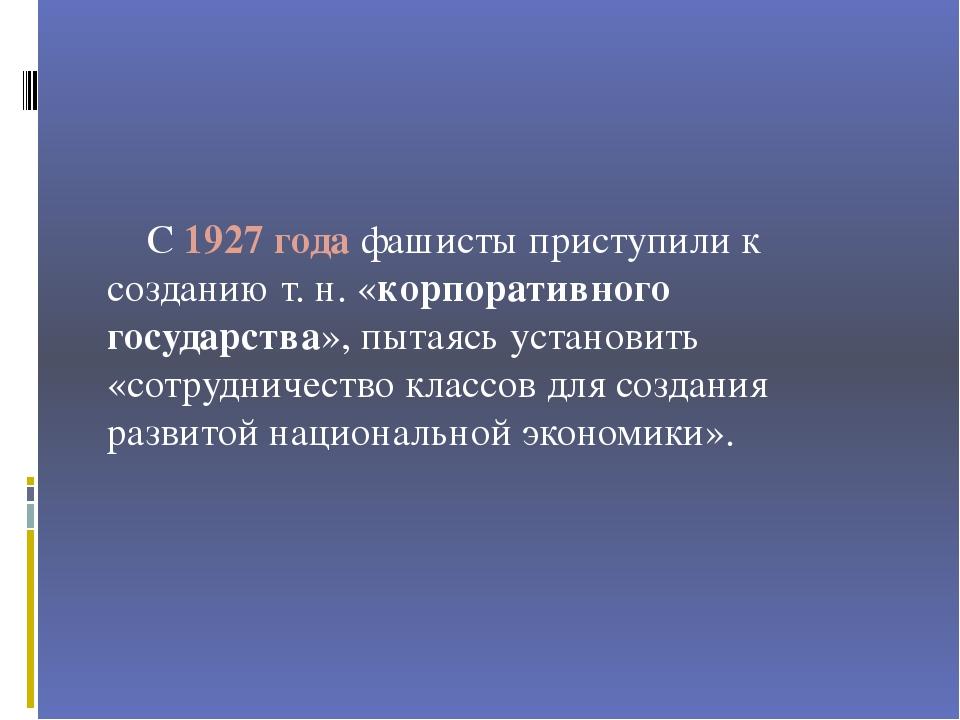 С 1927 года фашисты приступили к созданию т. н. «корпоративного государства»...