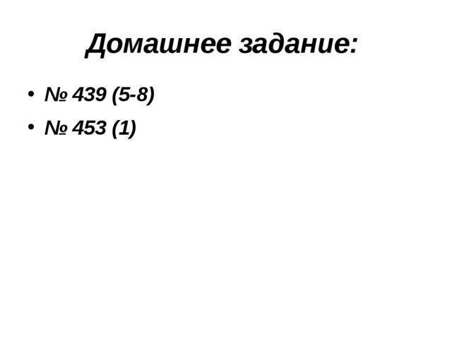 Домашнее задание: № 439 (5-8) № 453 (1)