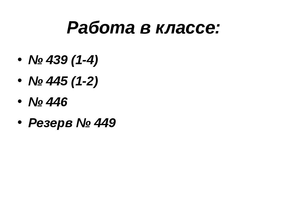 Работа в классе: № 439 (1-4) № 445 (1-2) № 446 Резерв № 449