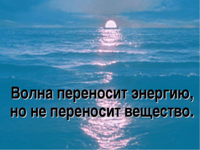 Волна переносит энергию, но не переносит вещество.