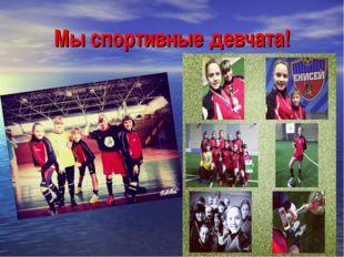 Мы спортивные девчата!