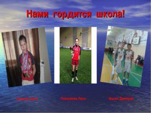 Нами гордится школа! Васин Дмитрий Сахаров Коля Поваляева Лиза