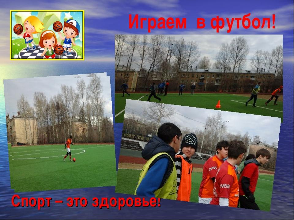 Играем в футбол! Спорт – это здоровье!