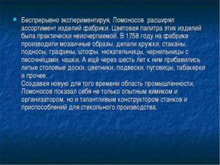 Беспрерывно экспериментируя, Ломоносов расширял ассортимент изделий фабрики.