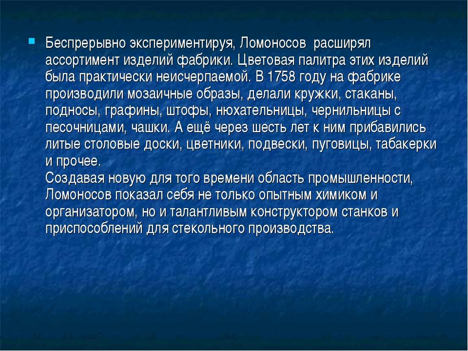 Беспрерывно экспериментируя, Ломоносов расширял ассортимент изделий фабрики....