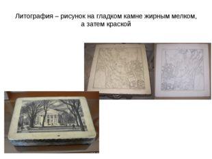 Литография – рисунок на гладком камне жирным мелком, а затем краской