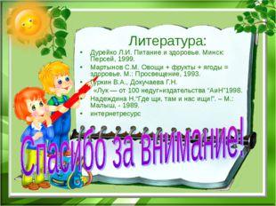 Литература: Дурейко Л.И. Питание и здоровье. Минск: Персей, 1999. Мартынов С