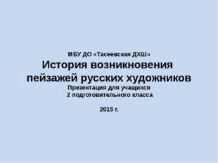 МБУ ДО «Тасеевская ДХШ» История возникновения пейзажей русских художников Пре