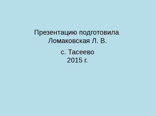 Презентацию подготовила Ломаковская Л. В. с. Тасеево 2015 г.