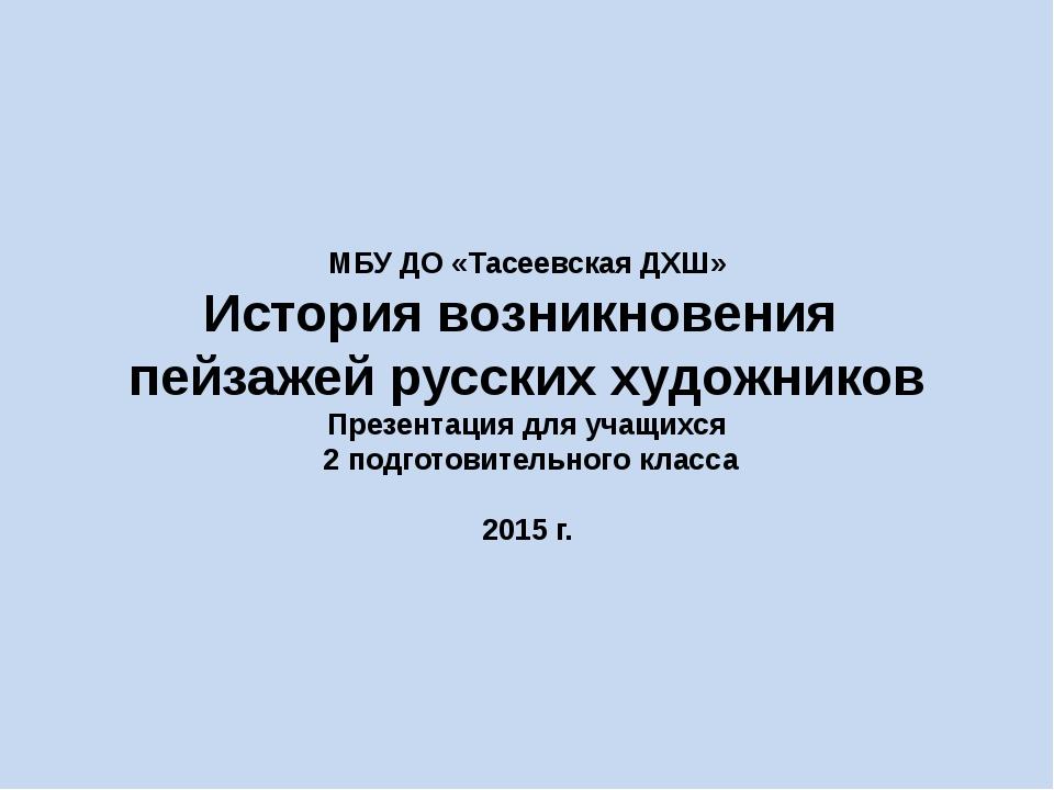 МБУ ДО «Тасеевская ДХШ» История возникновения пейзажей русских художников Пре...