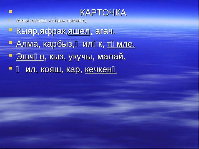 КАРТОЧКА (АРТЫК СҮЗНЕҢ АСТЫНА СЫЗАРГА) Кыяр,яфрак,яшел, агач. Алма, карбыз,җ...