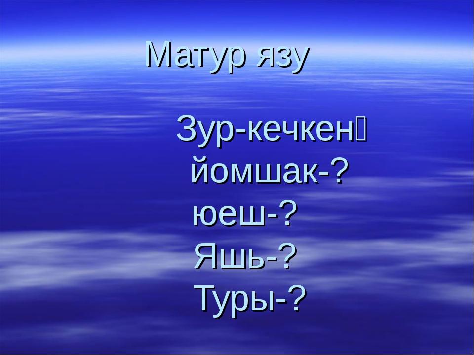Матур язу  Зур-кечкенә йомшак-? юеш-? Яшь-? Туры-?
