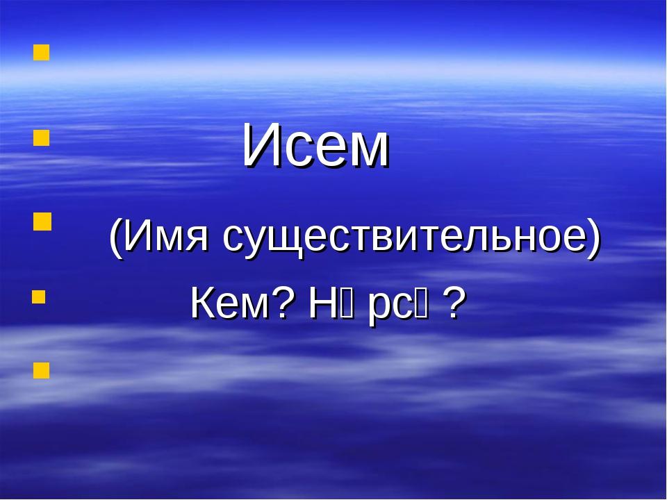 Исем (Имя существительное) Кем? Нәрсә?