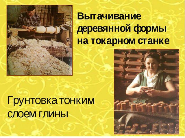 Вытачивание деревянной формы на токарном станке Грунтовка тонким слоем глины