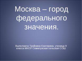Москва – город федерального значения. Выполнила Тройнина Екатерина, ученица 9