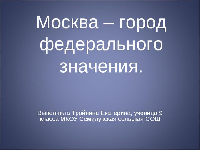 Москва – город федерального значения. Выполнила Тройнина Екатерина, ученица 9...