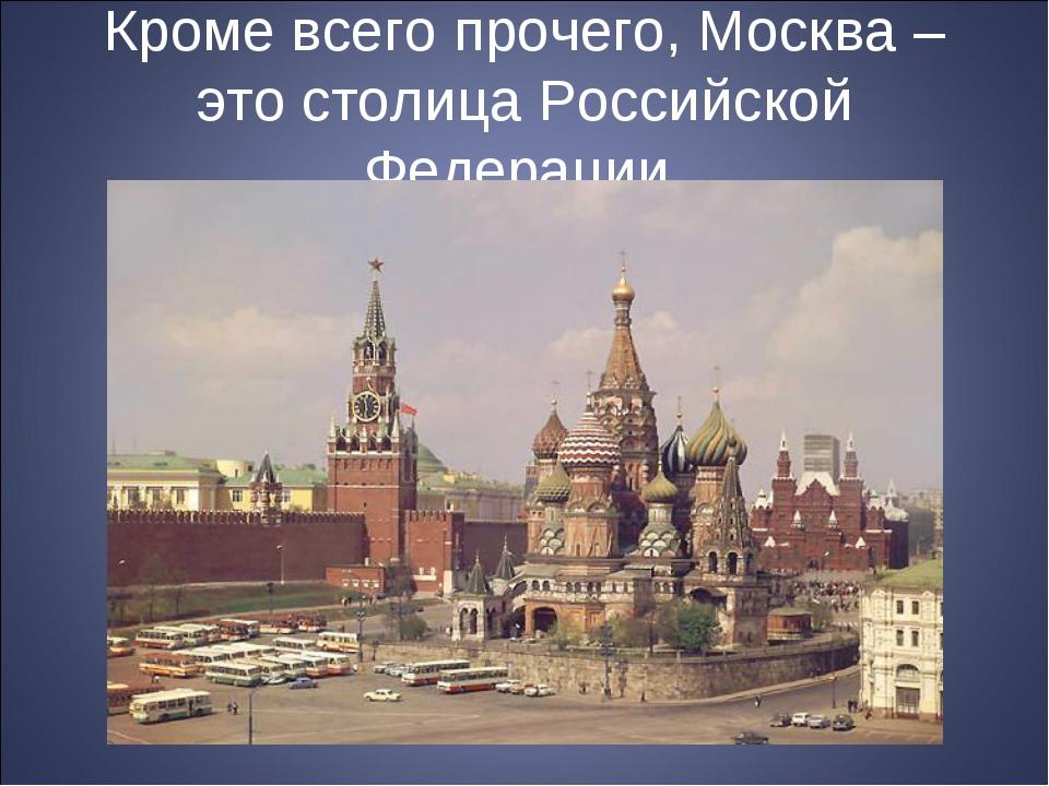Кроме всего прочего, Москва – это столица Российской Федерации.