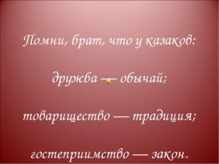 Помни, брат, что у казаков: дружба — обычай; товарищество — традиция; гостепр