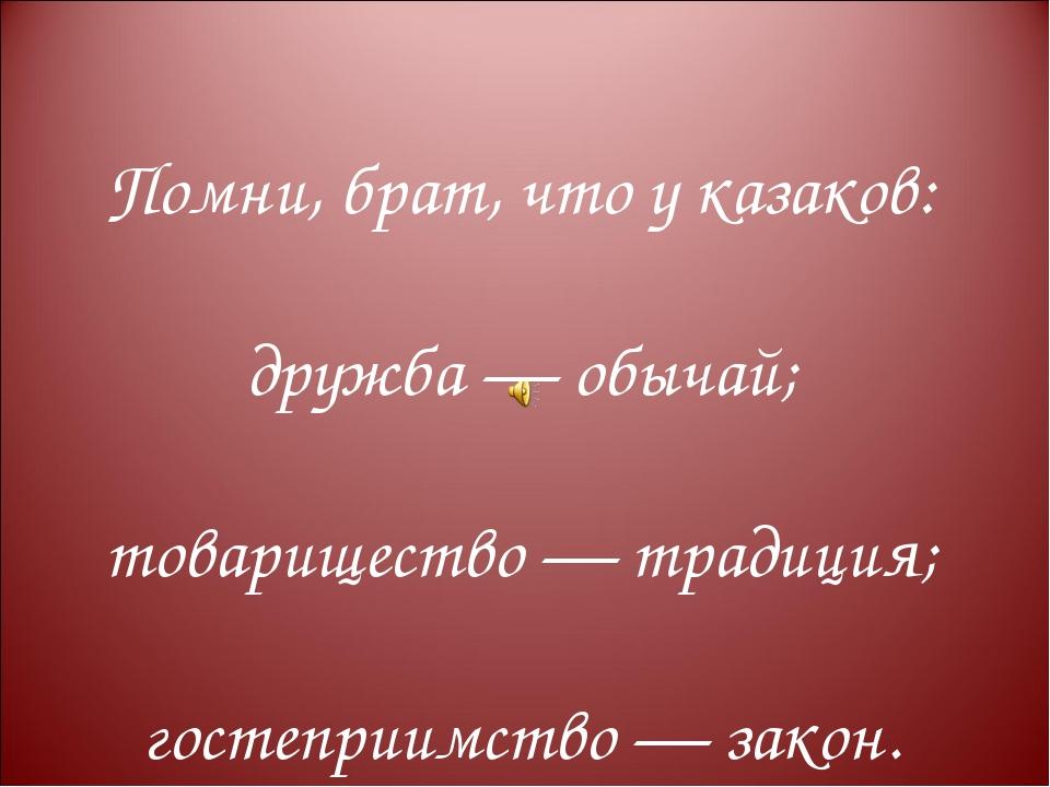 Помни, брат, что у казаков: дружба — обычай; товарищество — традиция; гостепр...