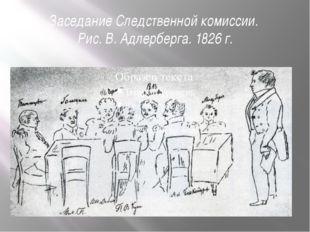 Заседание Следственной комиссии. Рис. В. Адлерберга. 1826 г.